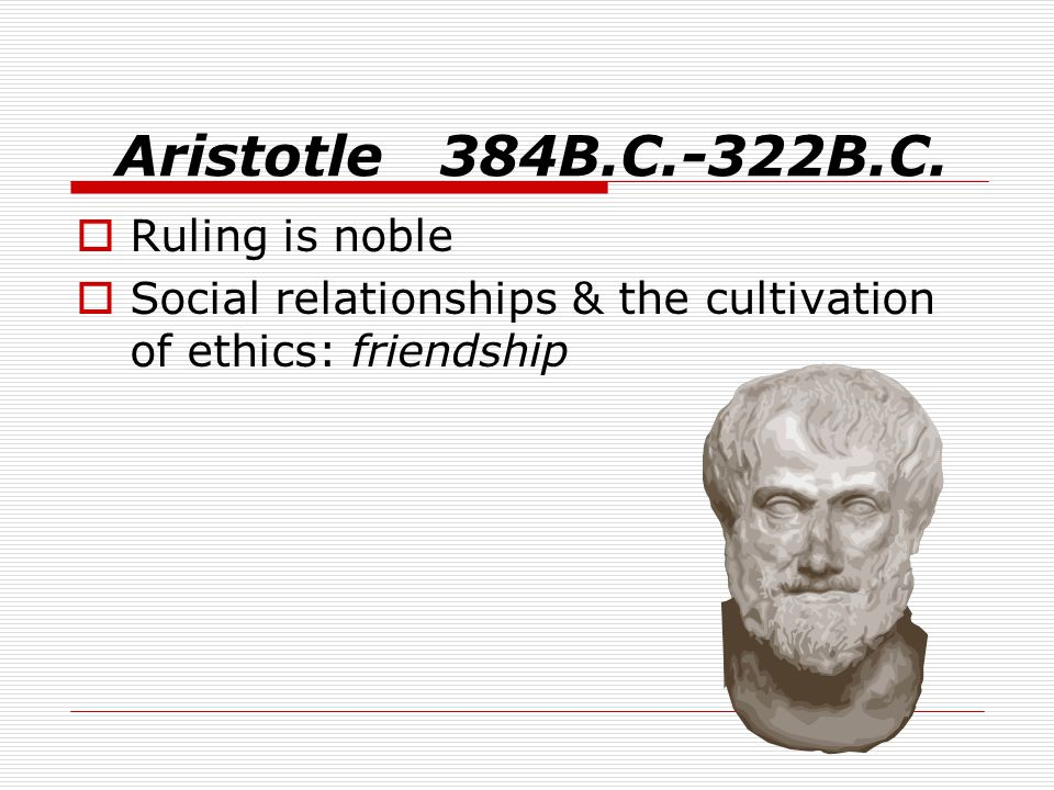 Aristotle 384B.C.-322B.C.  Ruling is noble  Social relationships & the cultivation of ethics: friendship