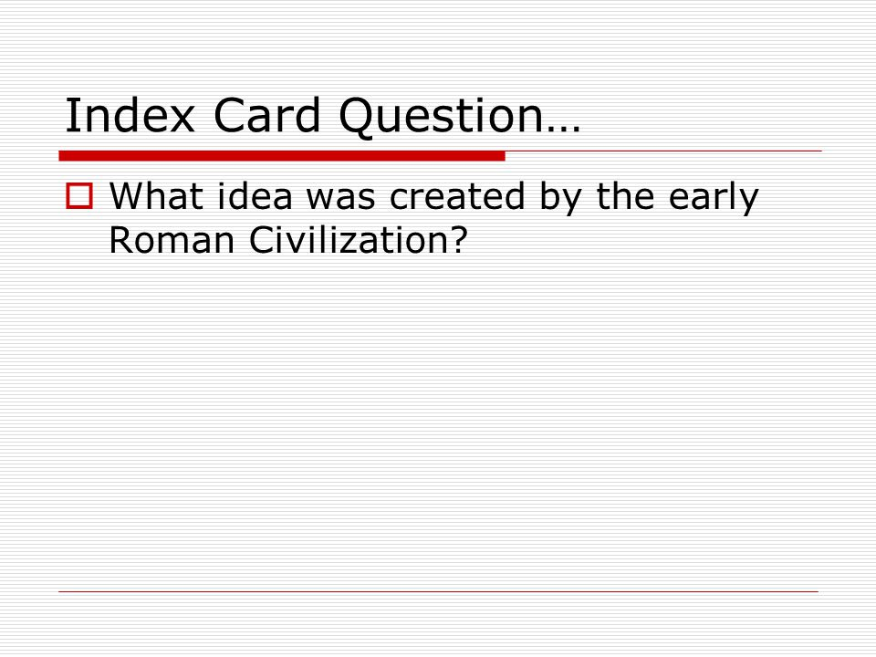 Index Card Question…  What idea was created by the early Roman Civilization