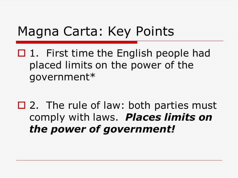 Magna Carta: Key Points  1. First time the English people had placed limits on the power of the government*  2. The rule of law: both parties must c