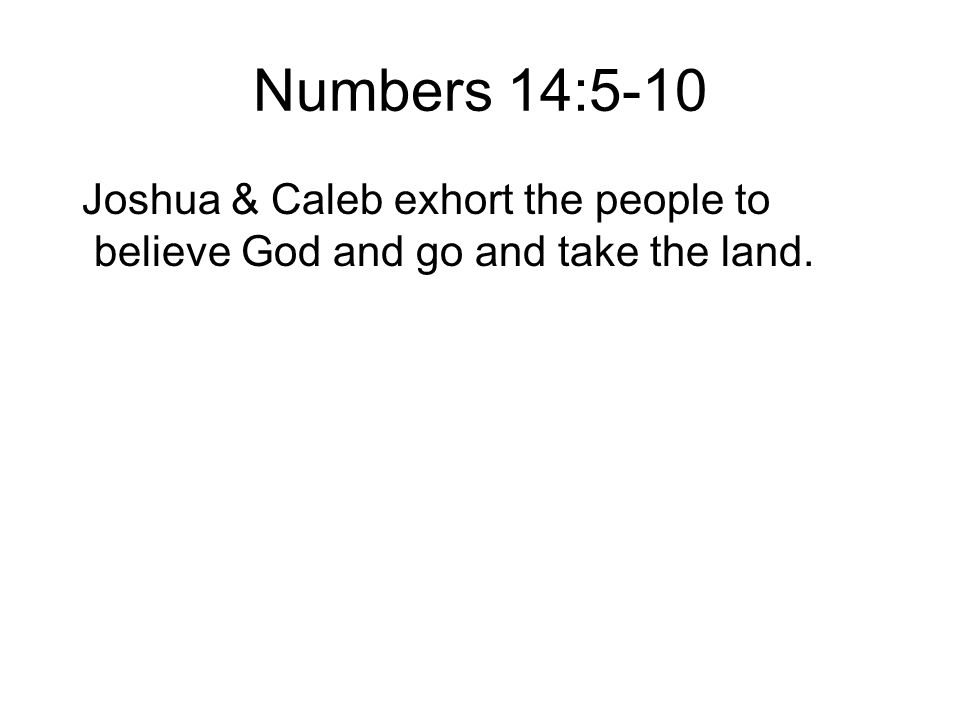 Numbers 14:5-10 Joshua & Caleb exhort the people to believe God and go and take the land.