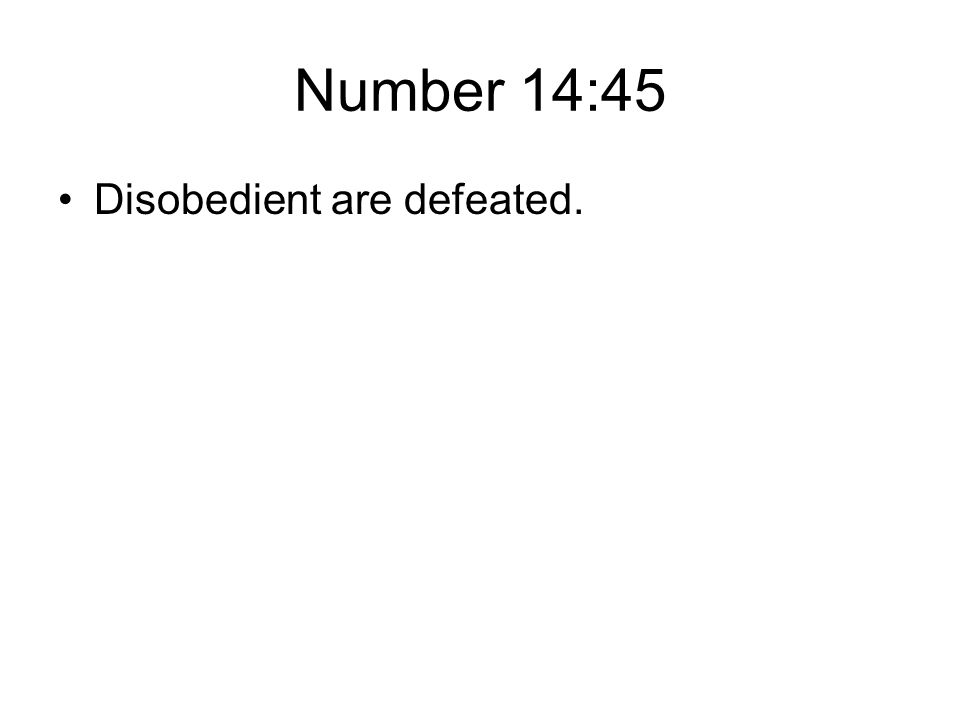 Number 14:45 Disobedient are defeated.