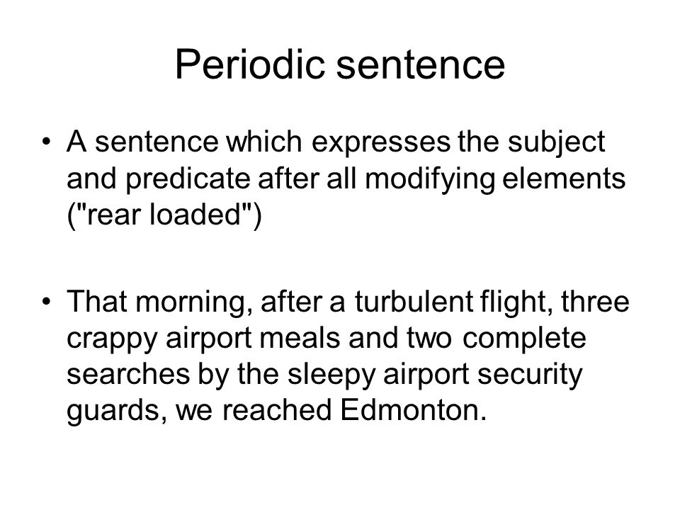 Periodic sentence A sentence which expresses the subject and predicate after all modifying elements (