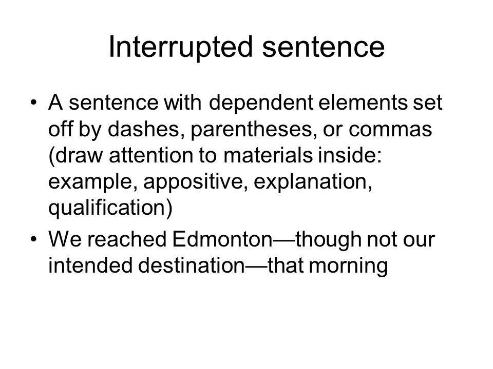 Interrupted sentence A sentence with dependent elements set off by dashes, parentheses, or commas (draw attention to materials inside: example, apposi