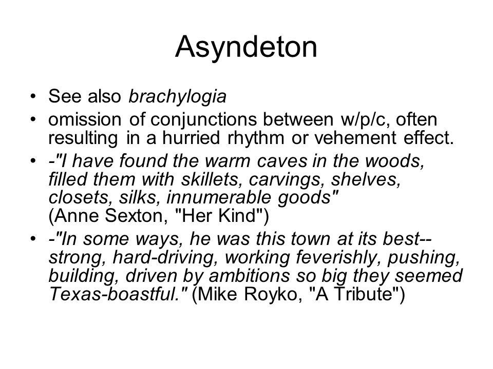 Asyndeton See also brachylogia omission of conjunctions between w/p/c, often resulting in a hurried rhythm or vehement effect. -