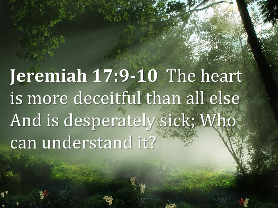 Jeremiah 17:9-10 The heart is more deceitful than all else And is desperately sick; Who can understand it?