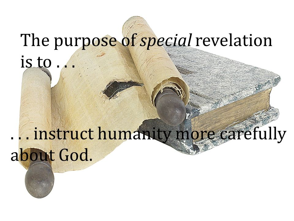 The purpose of special revelation is to...... instruct humanity more carefully about God.