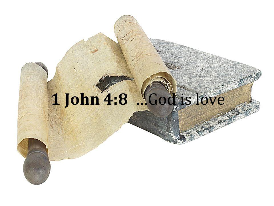 1 John 4:8 …God is love