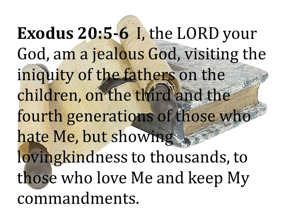 Exodus 20:5-6 I, the LORD your God, am a jealous God, visiting the iniquity of the fathers on the children, on the third and the fourth generations of