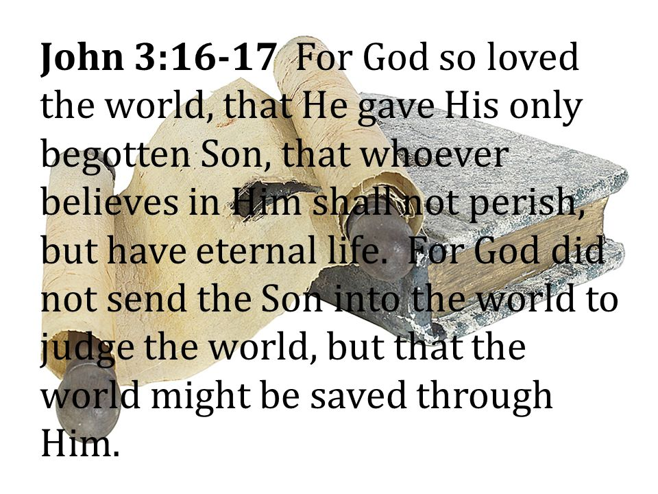 John 3:16-17 For God so loved the world, that He gave His only begotten Son, that whoever believes in Him shall not perish, but have eternal life. For