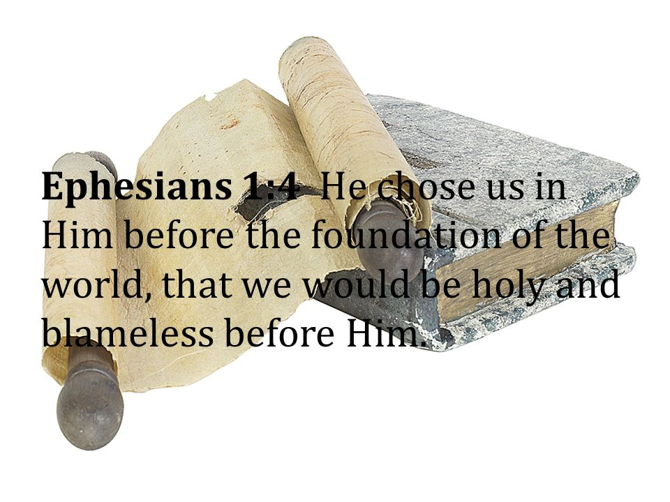 Ephesians 1:4 He chose us in Him before the foundation of the world, that we would be holy and blameless before Him.