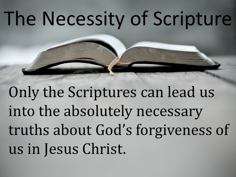 Only the Scriptures can lead us into the absolutely necessary truths about God's forgiveness of us in Jesus Christ. The Necessity of Scripture