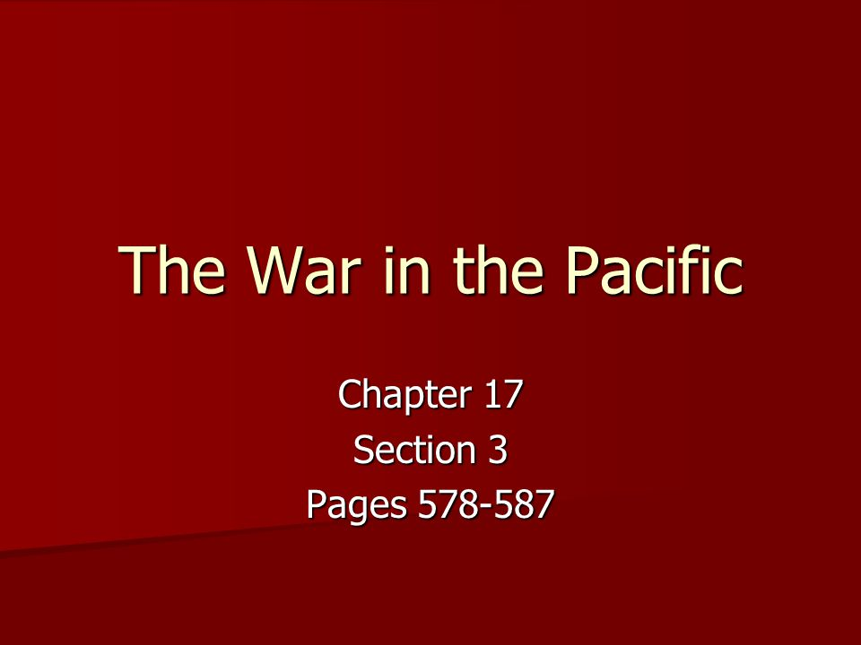 The War in the Pacific Chapter 17 Section 3 Pages 578-587
