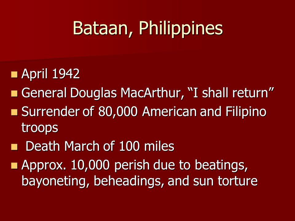 "Bataan, Philippines April 1942 April 1942 General Douglas MacArthur, ""I shall return"" General Douglas MacArthur, ""I shall return"" Surrender of 80,000"