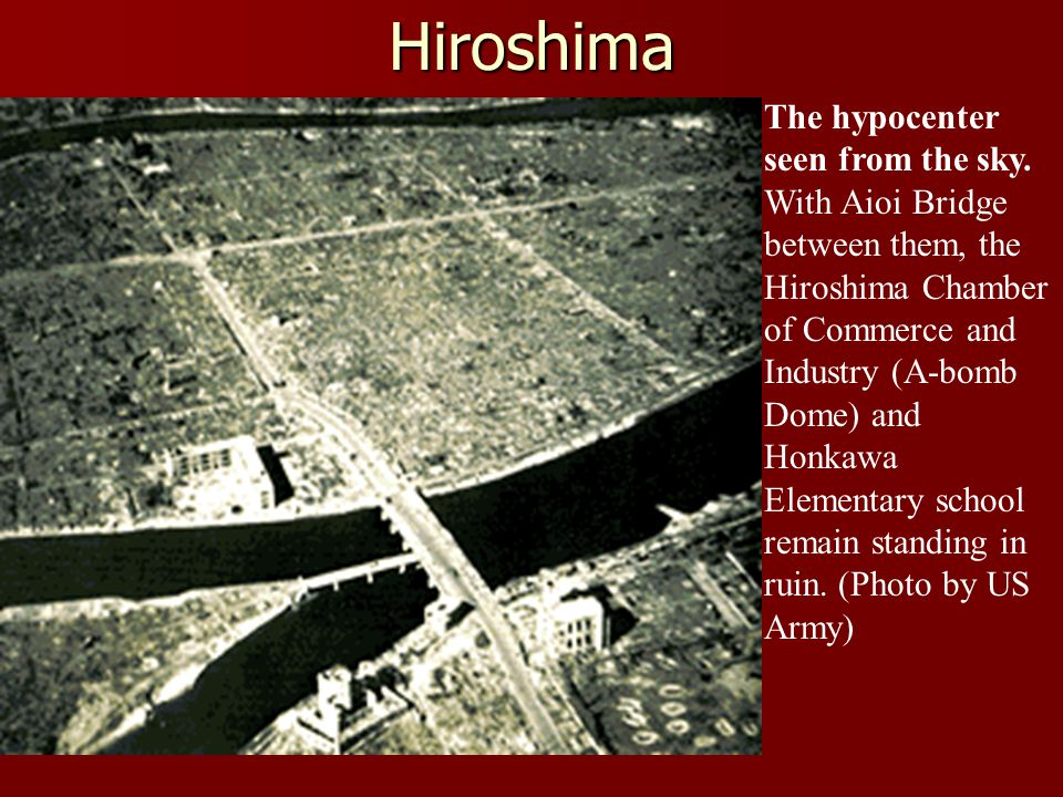 Hiroshima The hypocenter seen from the sky. With Aioi Bridge between them, the Hiroshima Chamber of Commerce and Industry (A-bomb Dome) and Honkawa El