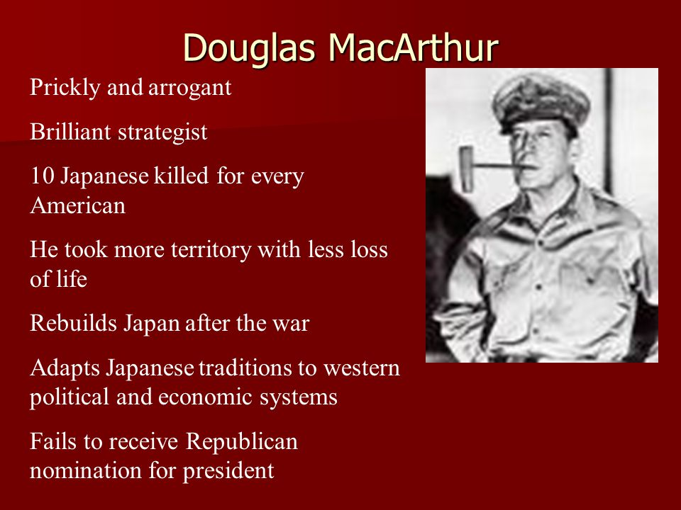 Douglas MacArthur Prickly and arrogant Brilliant strategist 10 Japanese killed for every American He took more territory with less loss of life Rebuil