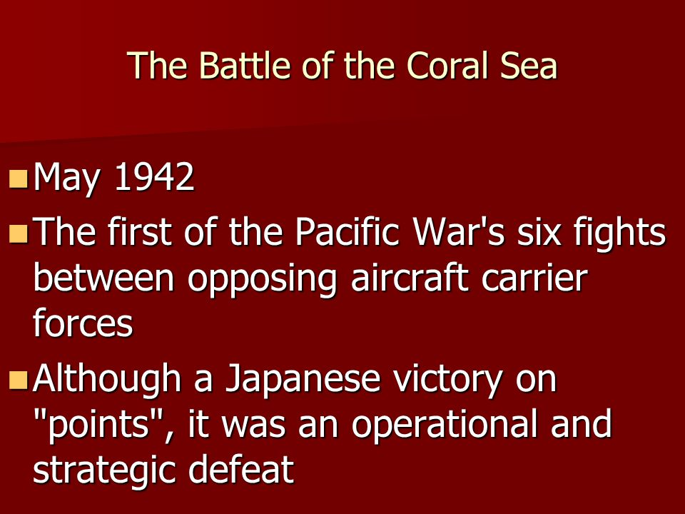 The Battle of the Coral Sea May 1942 May 1942 The first of the Pacific War's six fights between opposing aircraft carrier forces The first of the Paci