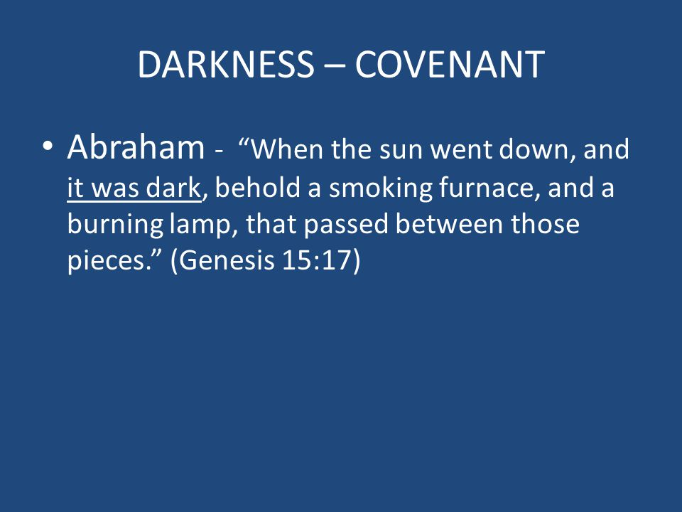 DARKNESS – COVENANT Abraham - When the sun went down, and it was dark, behold a smoking furnace, and a burning lamp, that passed between those pieces. (Genesis 15:17)