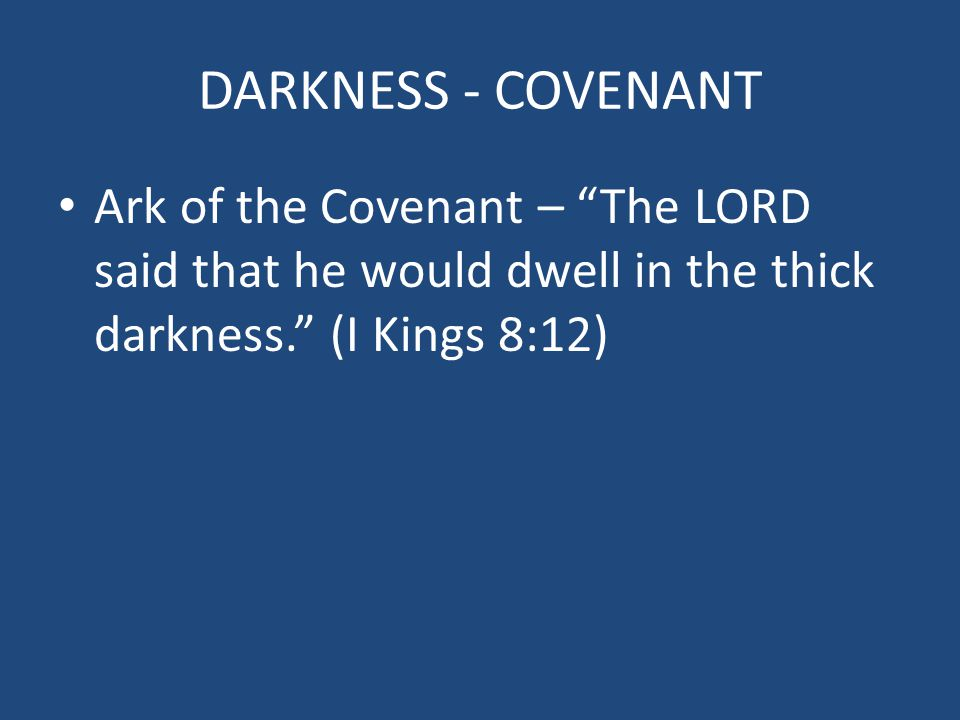DARKNESS - COVENANT Ark of the Covenant – The LORD said that he would dwell in the thick darkness. (I Kings 8:12)