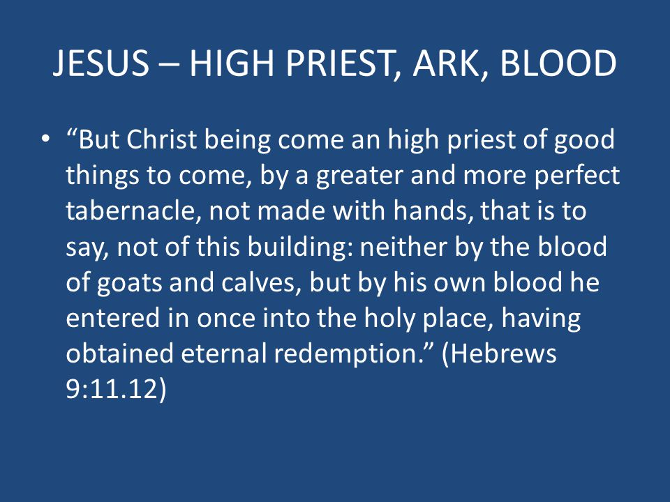 JESUS – HIGH PRIEST, ARK, BLOOD But Christ being come an high priest of good things to come, by a greater and more perfect tabernacle, not made with hands, that is to say, not of this building: neither by the blood of goats and calves, but by his own blood he entered in once into the holy place, having obtained eternal redemption. (Hebrews 9:11.12)