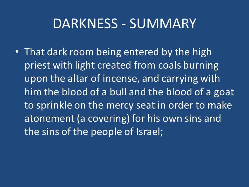 DARKNESS - SUMMARY That dark room being entered by the high priest with light created from coals burning upon the altar of incense, and carrying with him the blood of a bull and the blood of a goat to sprinkle on the mercy seat in order to make atonement (a covering) for his own sins and the sins of the people of Israel;