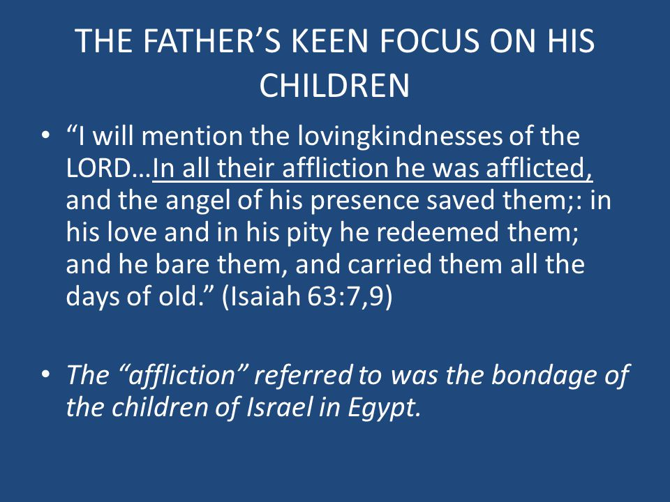 THE FATHER'S KEEN FOCUS ON HIS CHILDREN I will mention the lovingkindnesses of the LORD…In all their affliction he was afflicted, and the angel of his presence saved them;: in his love and in his pity he redeemed them; and he bare them, and carried them all the days of old. (Isaiah 63:7,9) The affliction referred to was the bondage of the children of Israel in Egypt.