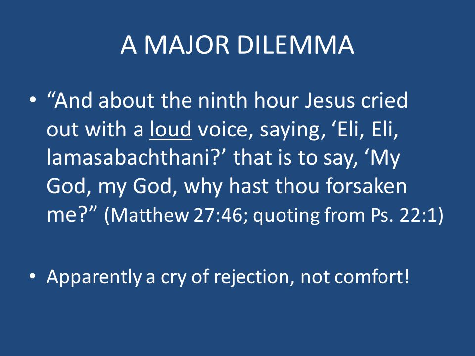 A MAJOR DILEMMA And about the ninth hour Jesus cried out with a loud voice, saying, 'Eli, Eli, lamasabachthani ' that is to say, 'My God, my God, why hast thou forsaken me (Matthew 27:46; quoting from Ps.