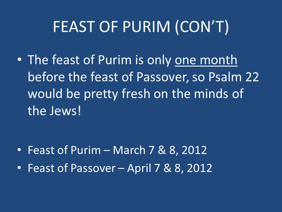 FEAST OF PURIM (CON'T) The feast of Purim is only one month before the feast of Passover, so Psalm 22 would be pretty fresh on the minds of the Jews!