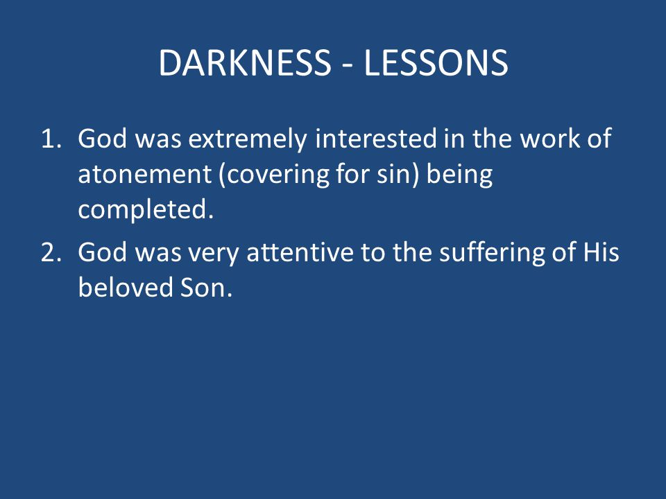 DARKNESS - LESSONS 1.God was extremely interested in the work of atonement (covering for sin) being completed. 2.God was very attentive to the sufferi