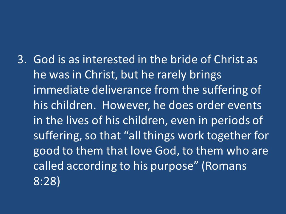 3.God is as interested in the bride of Christ as he was in Christ, but he rarely brings immediate deliverance from the suffering of his children.