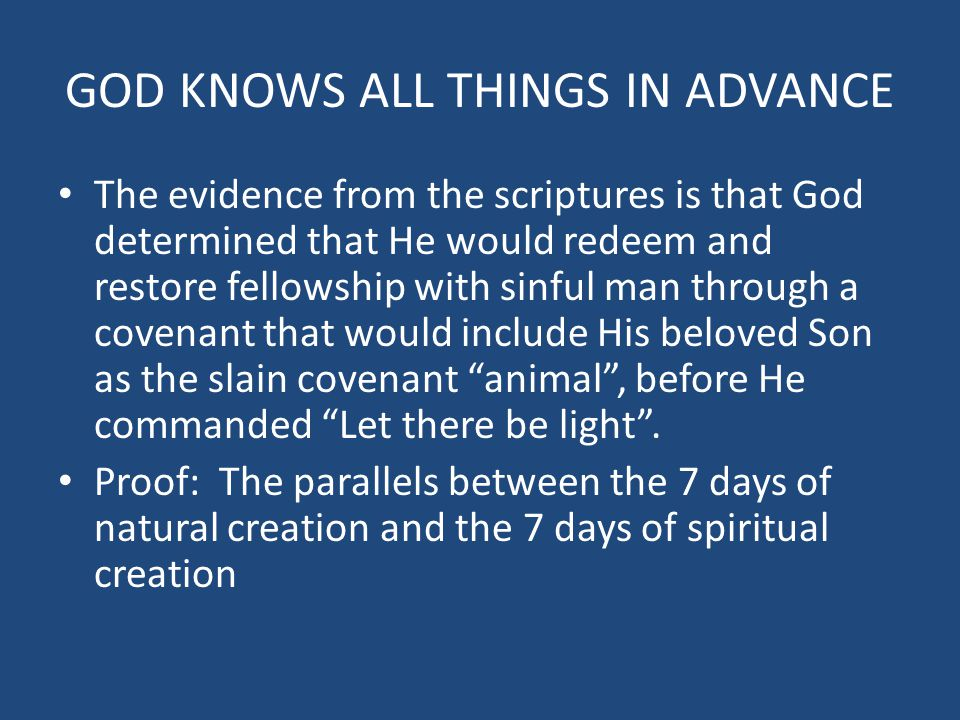 GOD KNOWS ALL THINGS IN ADVANCE The evidence from the scriptures is that God determined that He would redeem and restore fellowship with sinful man th