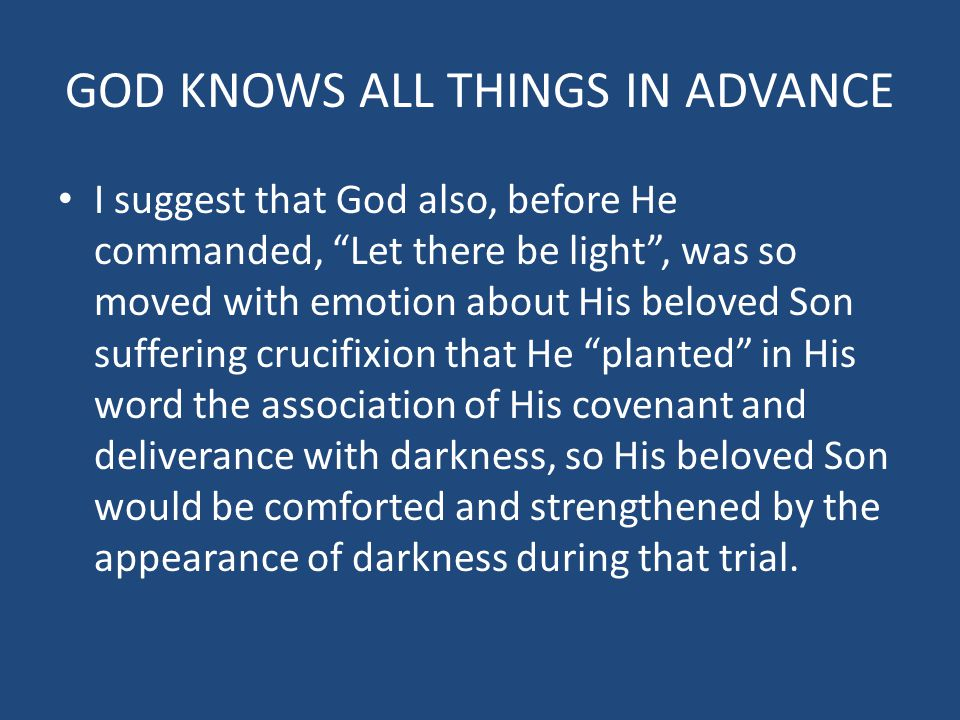 GOD KNOWS ALL THINGS IN ADVANCE I suggest that God also, before He commanded, Let there be light , was so moved with emotion about His beloved Son suffering crucifixion that He planted in His word the association of His covenant and deliverance with darkness, so His beloved Son would be comforted and strengthened by the appearance of darkness during that trial.
