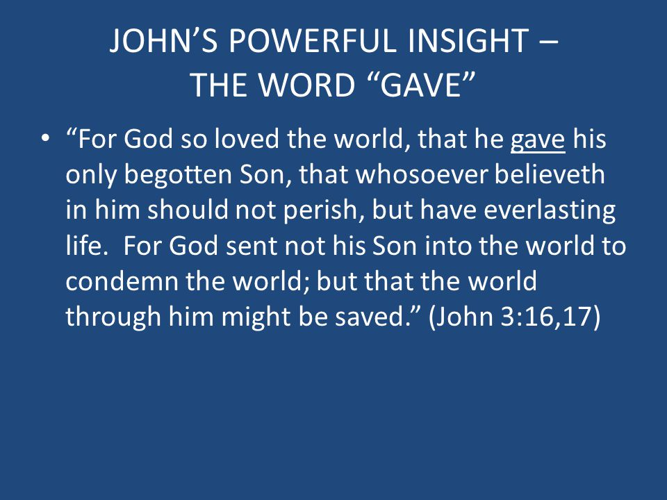 JOHN'S POWERFUL INSIGHT – THE WORD GAVE For God so loved the world, that he gave his only begotten Son, that whosoever believeth in him should not perish, but have everlasting life.