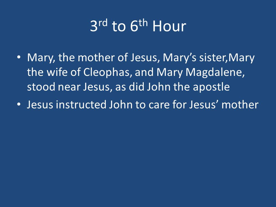 3 rd to 6 th Hour Mary, the mother of Jesus, Mary's sister,Mary the wife of Cleophas, and Mary Magdalene, stood near Jesus, as did John the apostle Je