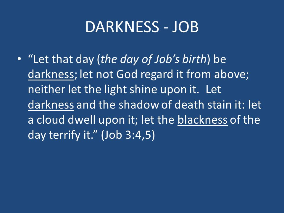 "DARKNESS - JOB ""Let that day (the day of Job's birth) be darkness; let not God regard it from above; neither let the light shine upon it. Let darkness"