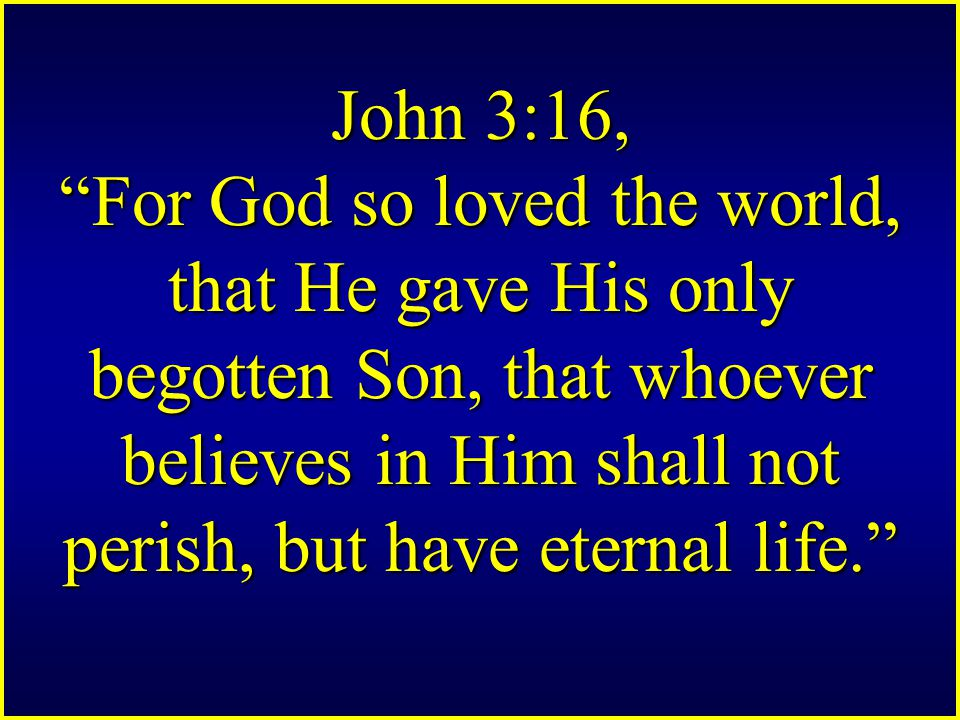 John 3:16, For God so loved the world, that He gave His only begotten Son, that whoever believes in Him shall not perish, but have eternal life.