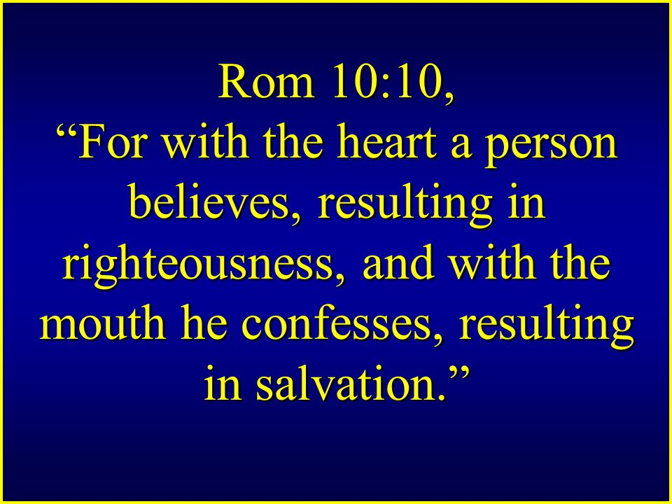 Rom 10:10, For with the heart a person believes, resulting in righteousness, and with the mouth he confesses, resulting in salvation.