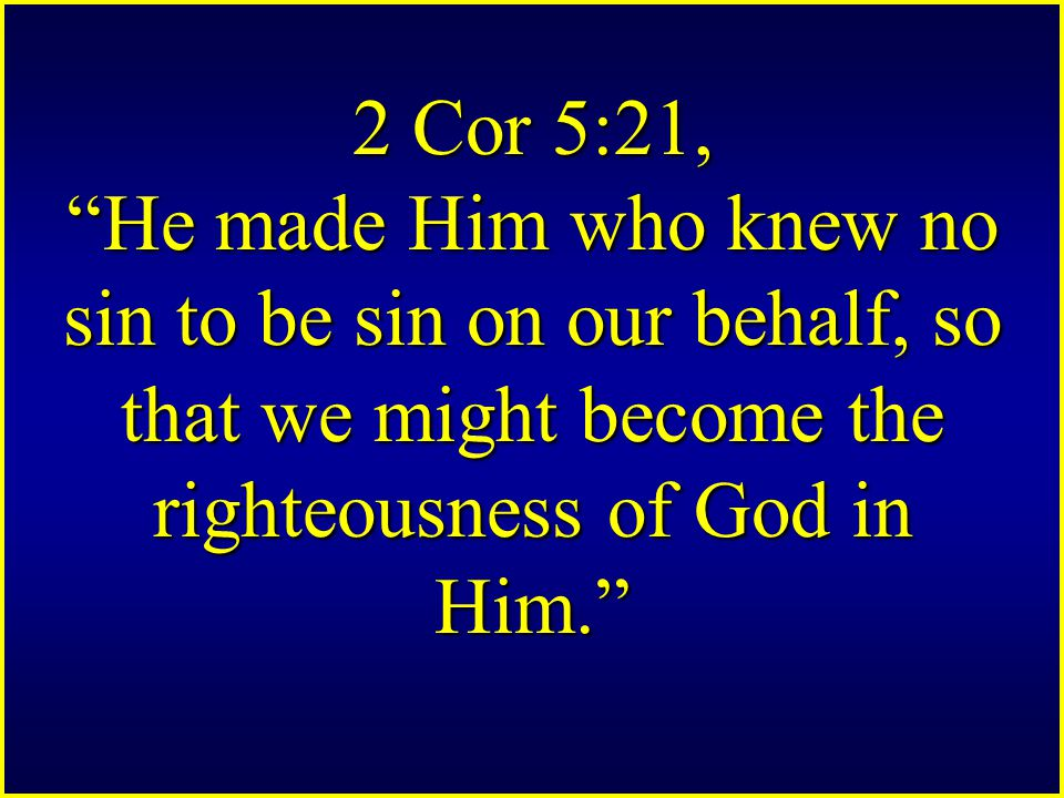2 Cor 5:21, He made Him who knew no sin to be sin on our behalf, so that we might become the righteousness of God in Him.