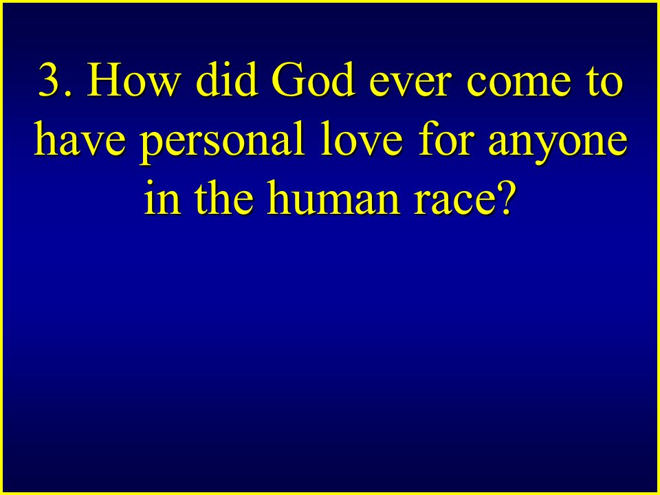 3. How did God ever come to have personal love for anyone in the human race