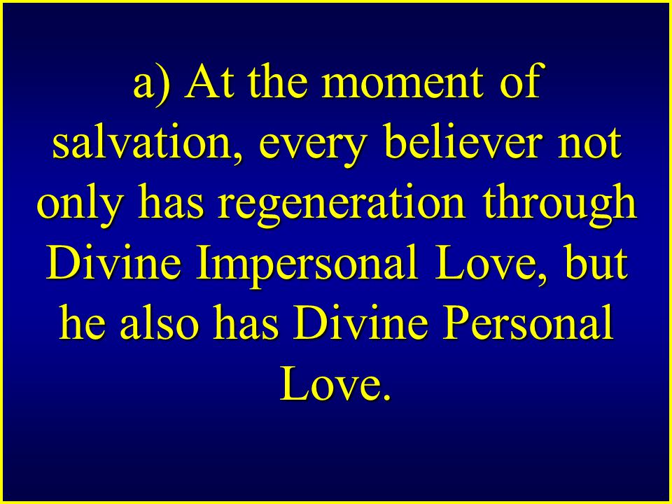 a) At the moment of salvation, every believer not only has regeneration through Divine Impersonal Love, but he also has Divine Personal Love.