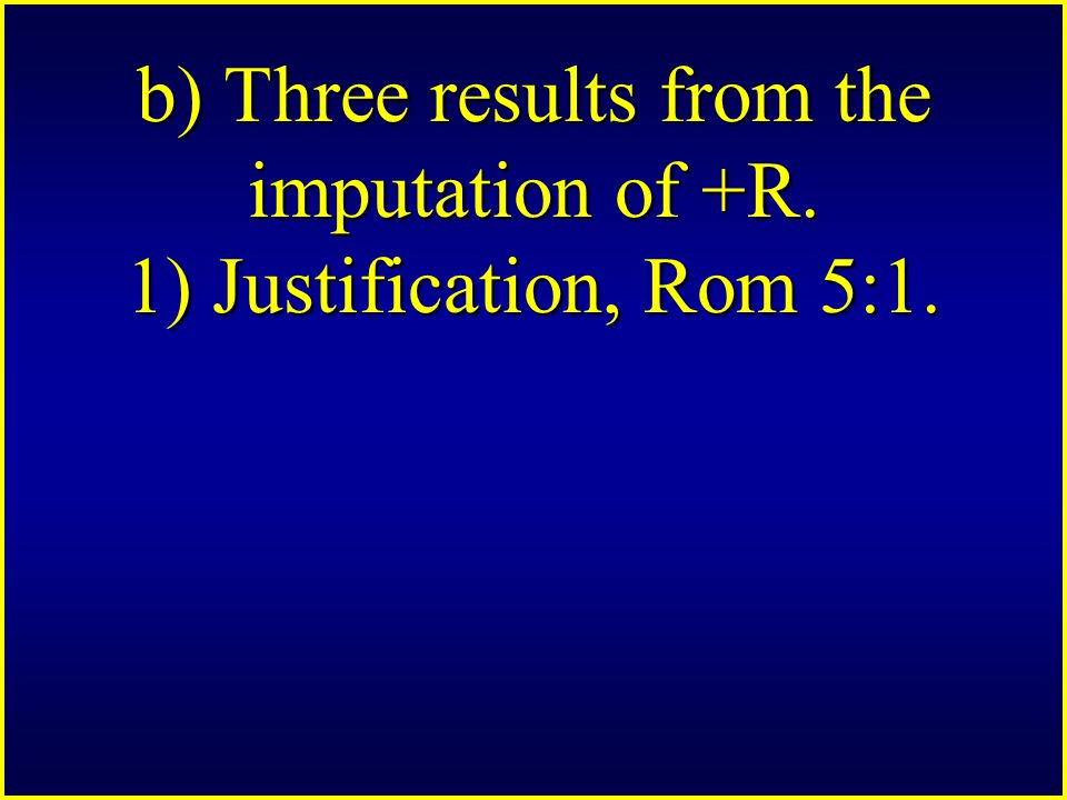 b) Three results from the imputation of +R. 1) Justification, Rom 5:1.