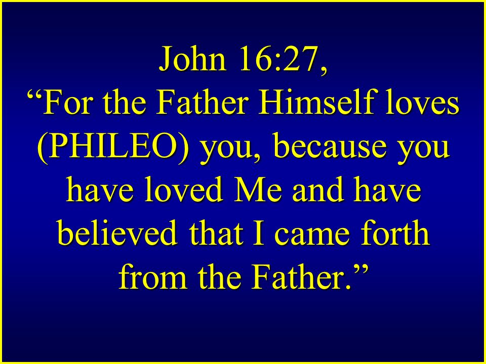 John 16:27, For the Father Himself loves (PHILEO) you, because you have loved Me and have believed that I came forth from the Father.