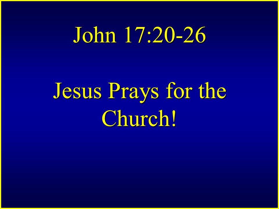 John 17:20-26 Jesus Prays for the Church!