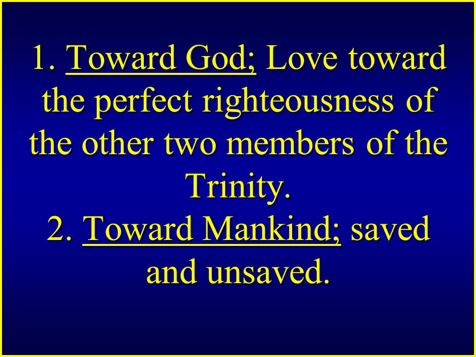 1. Toward God; Love toward the perfect righteousness of the other two members of the Trinity.