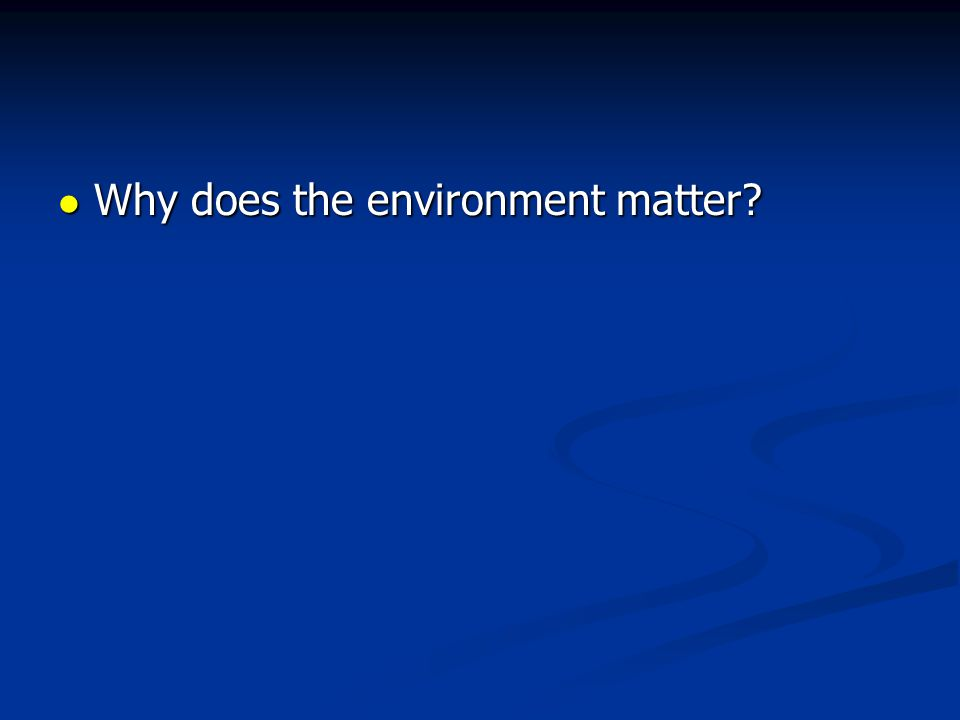 Why does the environment matter? Why does the environment matter?