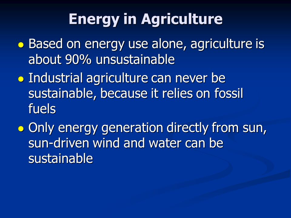 Energy in Agriculture Based on energy use alone, agriculture is about 90% unsustainable Based on energy use alone, agriculture is about 90% unsustainable Industrial agriculture can never be sustainable, because it relies on fossil fuels Industrial agriculture can never be sustainable, because it relies on fossil fuels Only energy generation directly from sun, sun-driven wind and water can be sustainable Only energy generation directly from sun, sun-driven wind and water can be sustainable