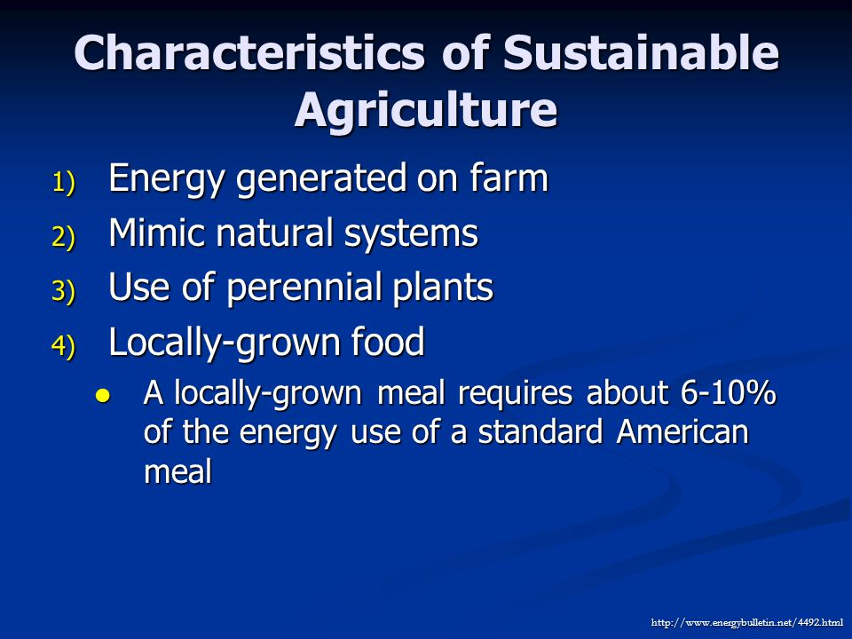 Characteristics of Sustainable Agriculture 1) Energy generated on farm 2) Mimic natural systems 3) Use of perennial plants 4) Locally-grown food A locally-grown meal requires about 6-10% of the energy use of a standard American meal A locally-grown meal requires about 6-10% of the energy use of a standard American meal http://www.energybulletin.net/4492.html