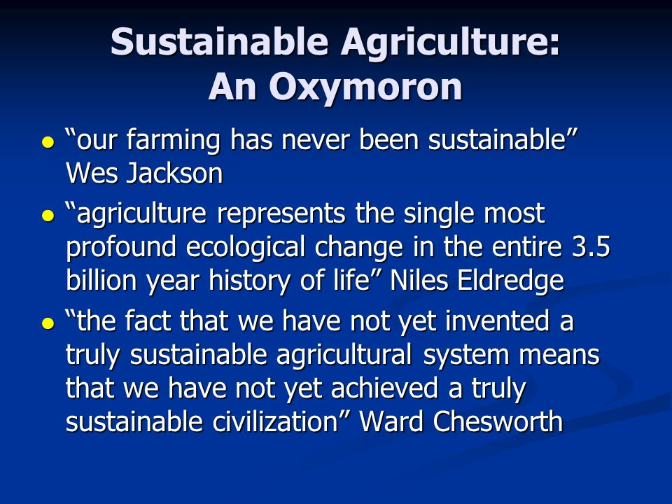 Sustainable Agriculture: An Oxymoron our farming has never been sustainable Wes Jackson our farming has never been sustainable Wes Jackson agriculture represents the single most profound ecological change in the entire 3.5 billion year history of life Niles Eldredge agriculture represents the single most profound ecological change in the entire 3.5 billion year history of life Niles Eldredge the fact that we have not yet invented a truly sustainable agricultural system means that we have not yet achieved a truly sustainable civilization Ward Chesworth the fact that we have not yet invented a truly sustainable agricultural system means that we have not yet achieved a truly sustainable civilization Ward Chesworth