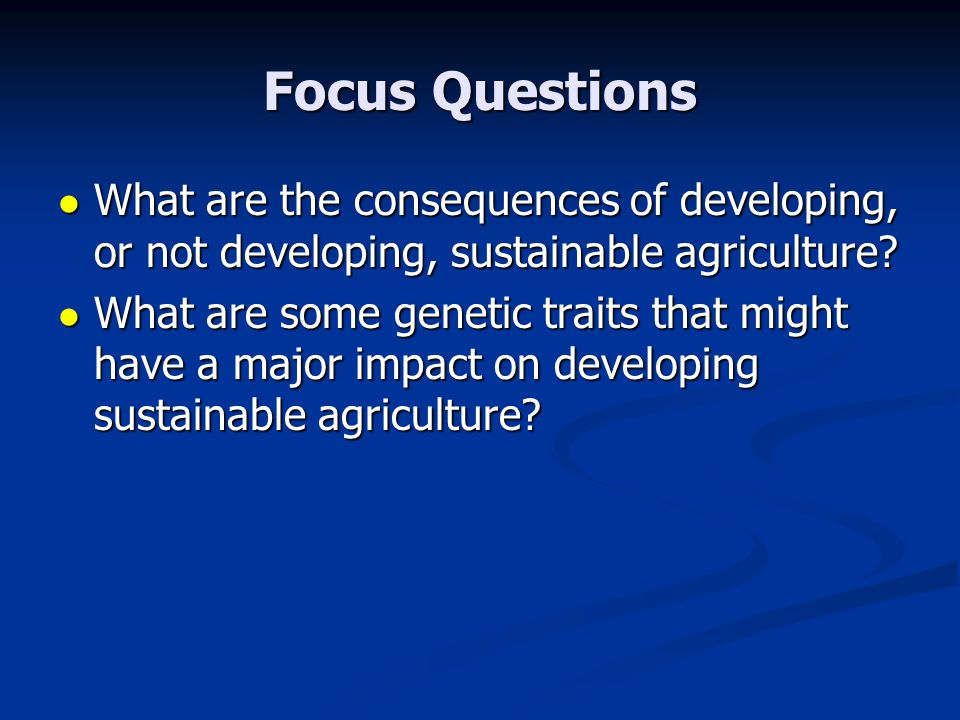 Focus Questions What are the consequences of developing, or not developing, sustainable agriculture? What are the consequences of developing, or not d