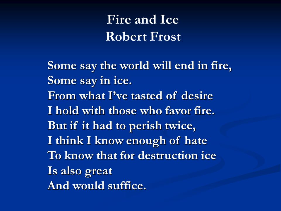 Some say the world will end in fire, Some say in ice. From what I've tasted of desire I hold with those who favor fire. But if it had to perish twice,