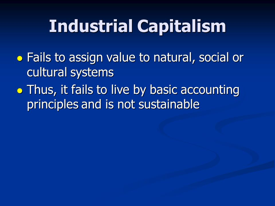 Industrial Capitalism Fails to assign value to natural, social or cultural systems Fails to assign value to natural, social or cultural systems Thus,